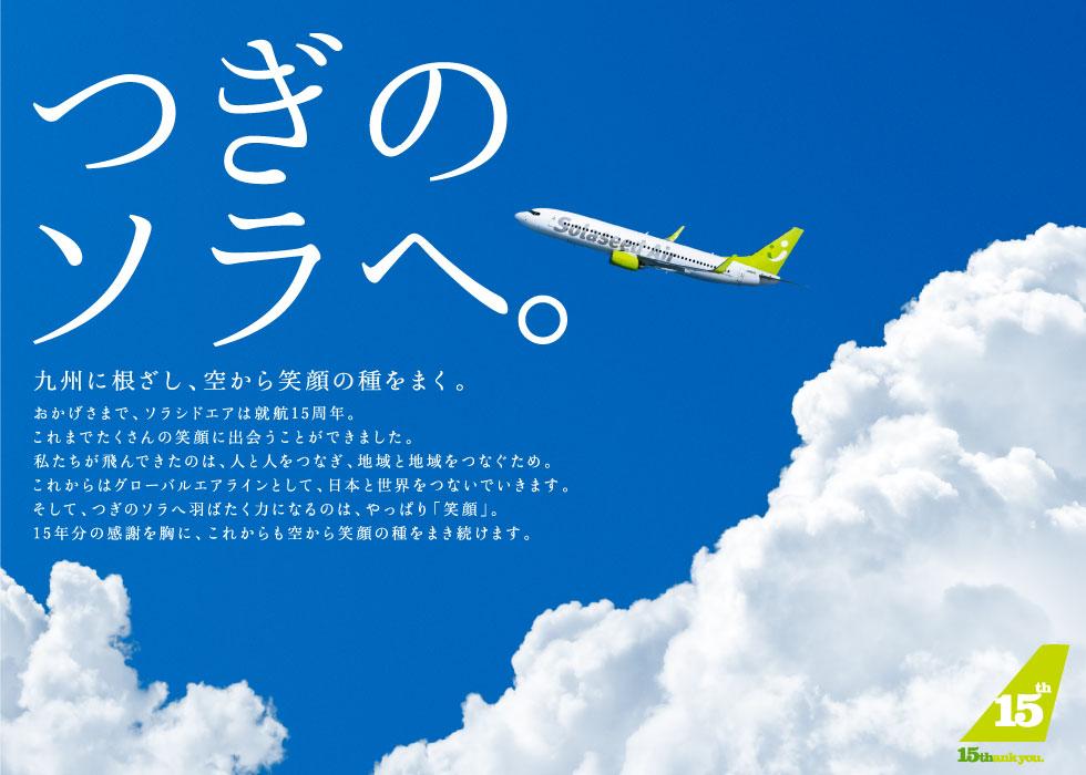 つぎのソラへ。九州に根ざし、空から笑顔の種をまく。おかげさまで、ソラシドエアは就航15周年。これまでたくさんの笑顔に出会うことができました。私たちが飛んできたのは、人と人をつなぎ、地域と地域をつなぐため。これからはグローバルエアラインとして、日本と世界をつないでいきます。そして、つぎのソラへ羽ばたく力になるのは、やっぱり「笑顔」。15年分の感謝を胸に、これからも空から笑顔の種をまき続けます。